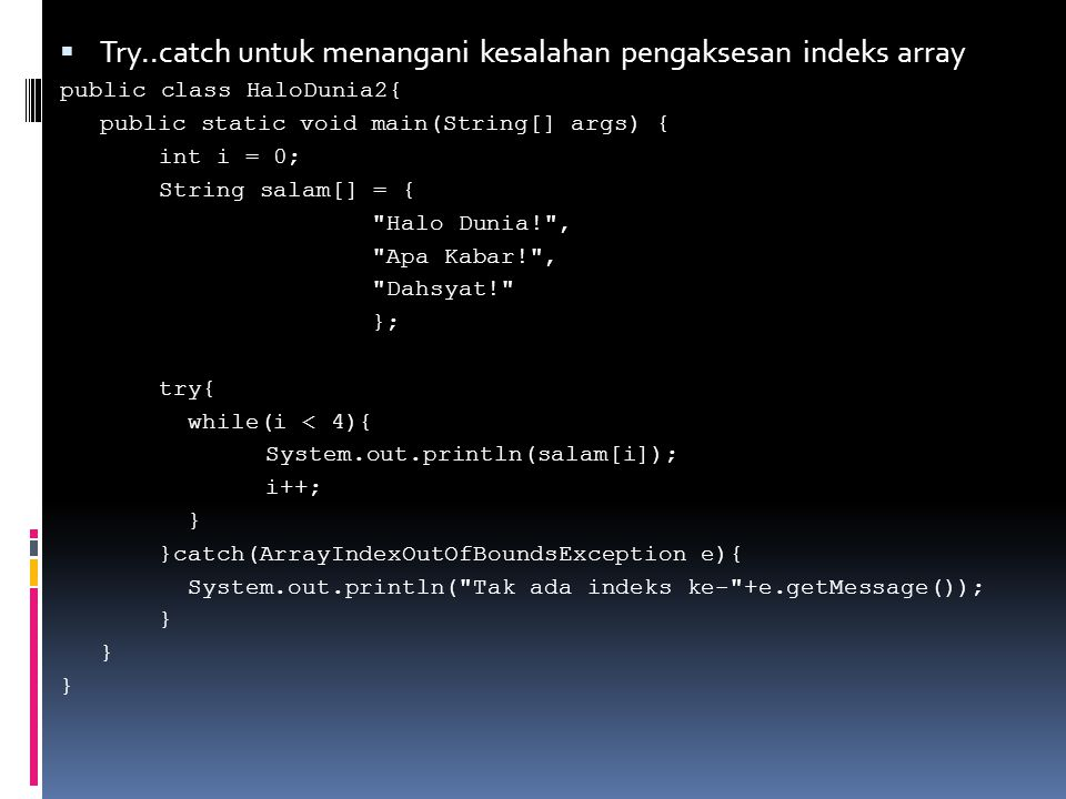 Penanganan Beberapa Tipe Exception //PROGRAM 9-8 class BanyakEksepsi { public static void test(int a, int b) { try { int c = a / b; System.out.println( Hasil bagi: + c); int[] Arr = {1,2,3,4,5}; // array dengan 5 elemen Arr[10] = 11; // mengakses indeks ke-10 } catch (ArithmeticException ae) { System.out.println( Terdapat pembagian dengan 0 ); System.out.println(ae); } catch (ArrayIndexOutOfBoundsException oobe) { System.out.println( Indeks di luar rentang ); System.out.println(oobe); }