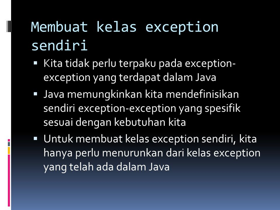 Contoh kelas exception yang kita definisikan sendiri class NegativeNumberException extends Exception { private int bilangan; // default constructor NegativeNumberException() { } // constructor dengan parameter bertipe String NegativeNumberException(String pesan) { super(pesan); } // constructor dengan parameter bertipe String dan int NegativeNumberException(String pesan, int nilai) { super(pesan); bilangan = nilai; } public int getBilangan() { return bilangan; }