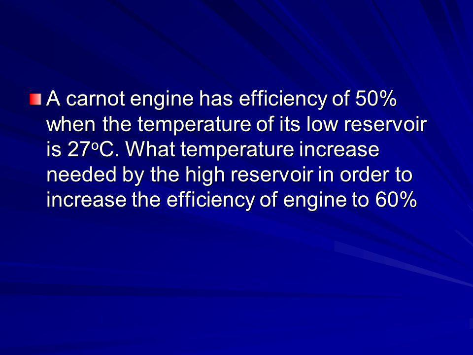 Latihan #5 In a cycle of carnot engine, the temperature of the reservoir (which suppies heat) is 127 o C and the temperature of the condenser (which accomodates heat released by the engine) is 27 o C.