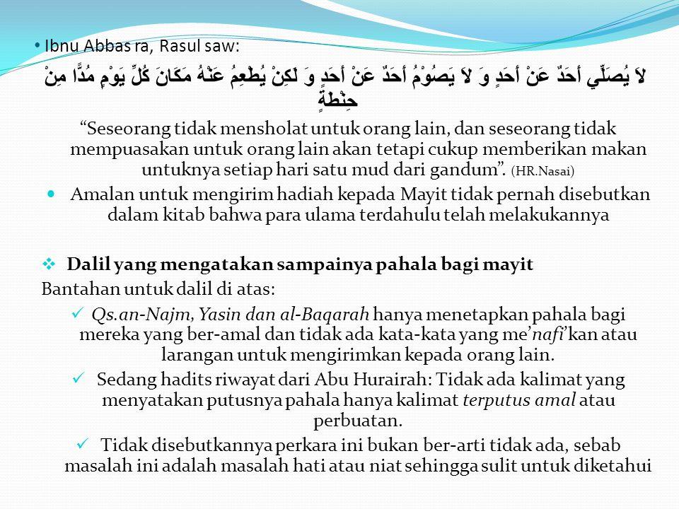 • Qs.Al-Hasr, 10 وَالَّذِينَ جَاءُوا مِنْ بَعْدِهِمْ يَقُولُونَ رَبَّنَا اغْفِرْ لَنَا وَلِإِخْوَانِنَا الَّذِينَ سَبَقُونَا بِالْإِيمَانِ وَلَا تَجْعَلْ فِي قُلُوبِنَا غِلًّا لِلَّذِينَ آَمَنُوا رَبَّنَا إِنَّكَ رَءُوفٌ رَحِيمٌ Dan orang-orang yang datang sesudah mereka (Muhajirin dan Anshor), mereka berdoa: Ya Rabb, berilah ampunan kepada kami dan saudara- saudara kami yang telah beriman lebih dulu dari kami, dan janganlah Engkau membiarkan kedengkian dalam hati kami terhadap orang-orang yang beriman; Ya Rabb, sesungguhnya Engkau Maha Penyantun lagi Maha Penyayang.  Utsman bin Affan ra كَانَ النَّبِيُّ صَلَّى اللَّهُ عَلَيْهِ وَسَلَّمَ إِذَا فَرَغَ مِنْ دَفْنِ الْمَيِّتِ وَقَفَ عَلَيْهِ فَقَالَ اسْتَغْفِرُوا لِأَخِيكُمْ وَسَلُوا لَهُ بِالتَّثْبِيتِ فَإِنَّهُ الْآنَ يُسْأَلُ Nabi saw bila telah selesai menguburkan seorang mayit beliau berdiri di atas kuburnya seraya bersabda Mohonlah ampunan untuk saudara kalian karena dia saat ini sedang ditanya .