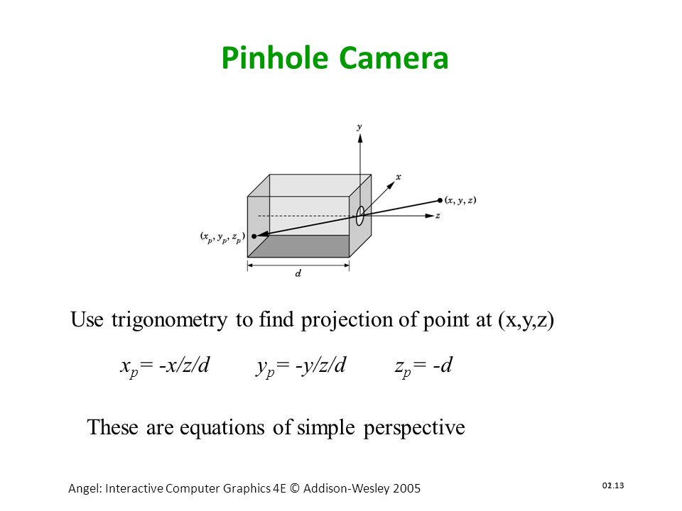 02.14 Angel: Interactive Computer Graphics 4E © Addison-Wesley 2005 01.14 Angel: Interactive Computer Graphics 4E @ Addison-Wesley 2005 Synthetic Camera Model center of projection image plane projector p projection of p