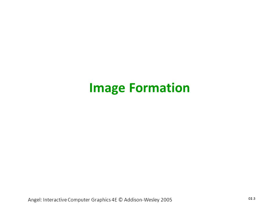 02.4 Angel: Interactive Computer Graphics 4E © Addison-Wesley 2005 01.4 Objectives •Fundamental imaging notions •Physical basis for image formation Light Color Perception •Synthetic camera model •Other models