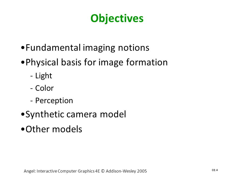 02.5 Angel: Interactive Computer Graphics 4E © Addison-Wesley 2005 01.5 Image Formation •In computer graphics, we form images which are generally two dimensional using a process analogous to how images are formed by physical imaging systems Cameras Microscopes Telescopes Human visual system