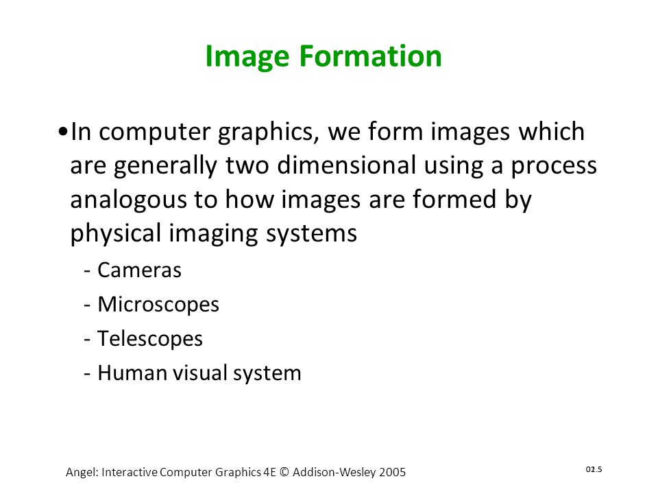 02.6 Angel: Interactive Computer Graphics 4E © Addison-Wesley 2005 01.6 Elements of Image Formation •Objects •Viewer •Light source(s) •Attributes that govern how light interacts with the materials in the scene •Note the independence of the objects, the viewer, and the light source(s)