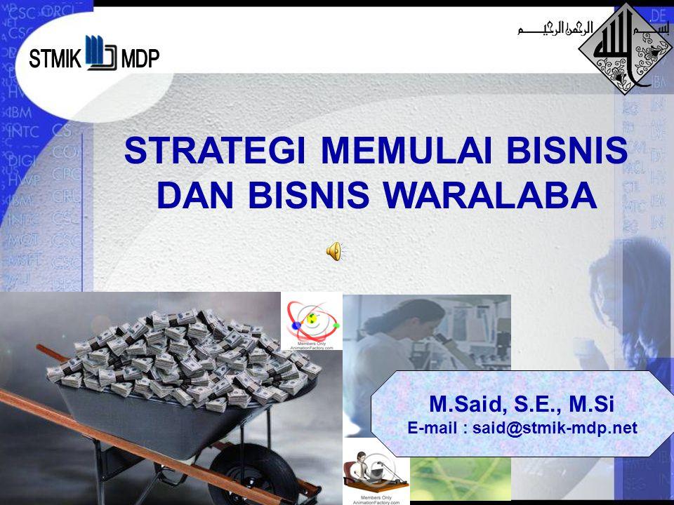 STRATEGI MEMULAI BISNIS DAN BISNIS WARALABA M.Said, S.E., M.Si E-mail : said@stmik-mdp.net