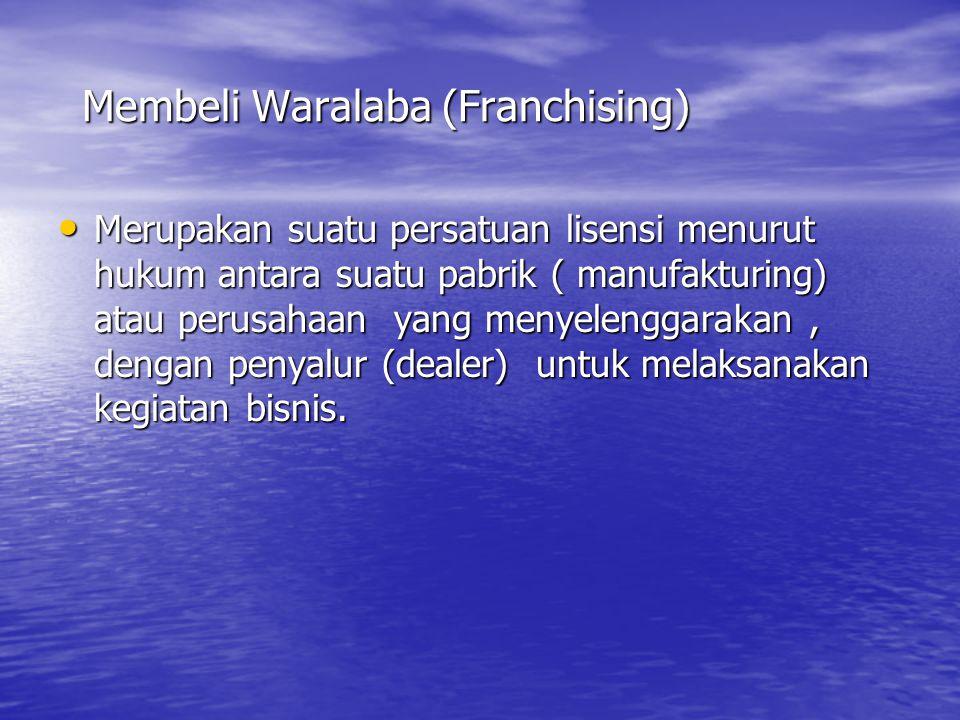 Membeli Waralaba (Franchising) • Merupakan suatu persatuan lisensi menurut hukum antara suatu pabrik ( manufakturing) atau perusahaan yang menyelenggarakan, dengan penyalur (dealer) untuk melaksanakan kegiatan bisnis.
