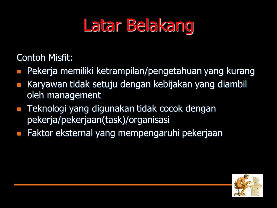 Latar Belakang HUMAN FACTOR ENGINEERING  Micro-level  Physical design of tools, human-computer interface, physical environment  Macro-level  Organizational design, job design, change management