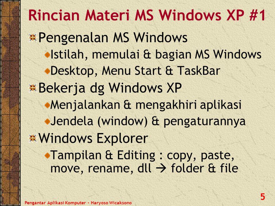 Pengantar Aplikasi Komputer – Haryoso Wicaksono 6 Recycle Bin Mengembalikan file/folder yg terhapus Mengosongkan Recycle Bin Pencarian (Search) File & Folder dengan tipe file tertentu Control Panel : pengaturan hardware, software & lainnya Accessories : olah kata, olah gambar sederhana Rincian Materi MS Windows XP #2