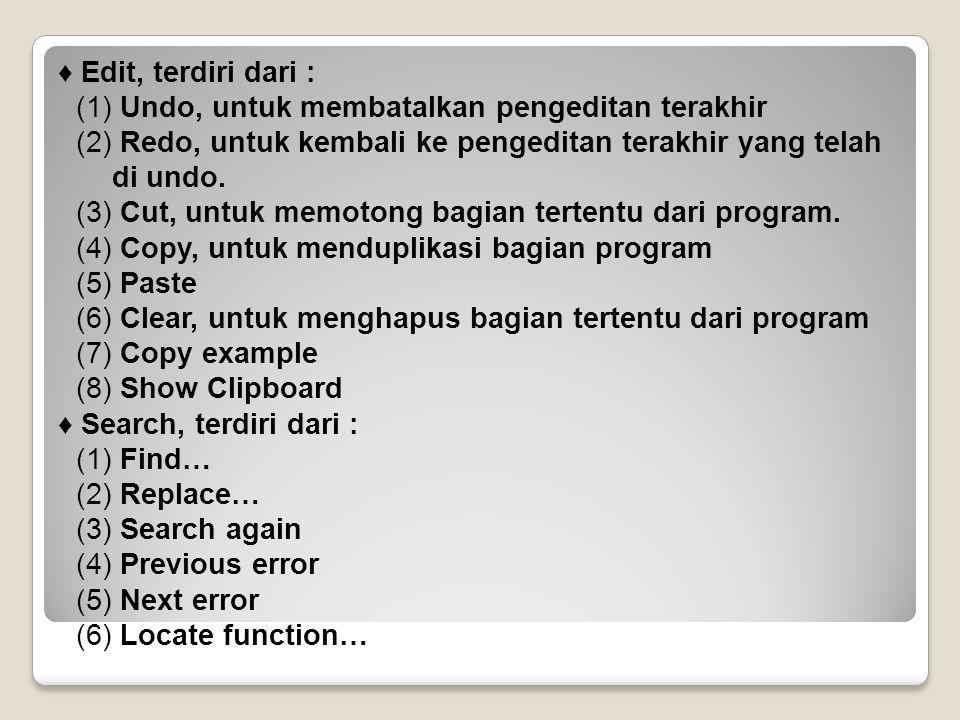 ♦ Run, terdiri dari : (1) Run…, untuk menjalankan program (2) Program reset (3) Go to cursor (4) dst ♦ Compile, terdiri dari : (1) Compile, untuk mengkompilasi program (2) Make (3) Link (4) Build all, dst ♦ Debug, terdiri dari (1) Inspect (2) Evaluate/modify (3) Dst ♦ Project, terdiri dari : (1) Open project (2) Close project (3) dst