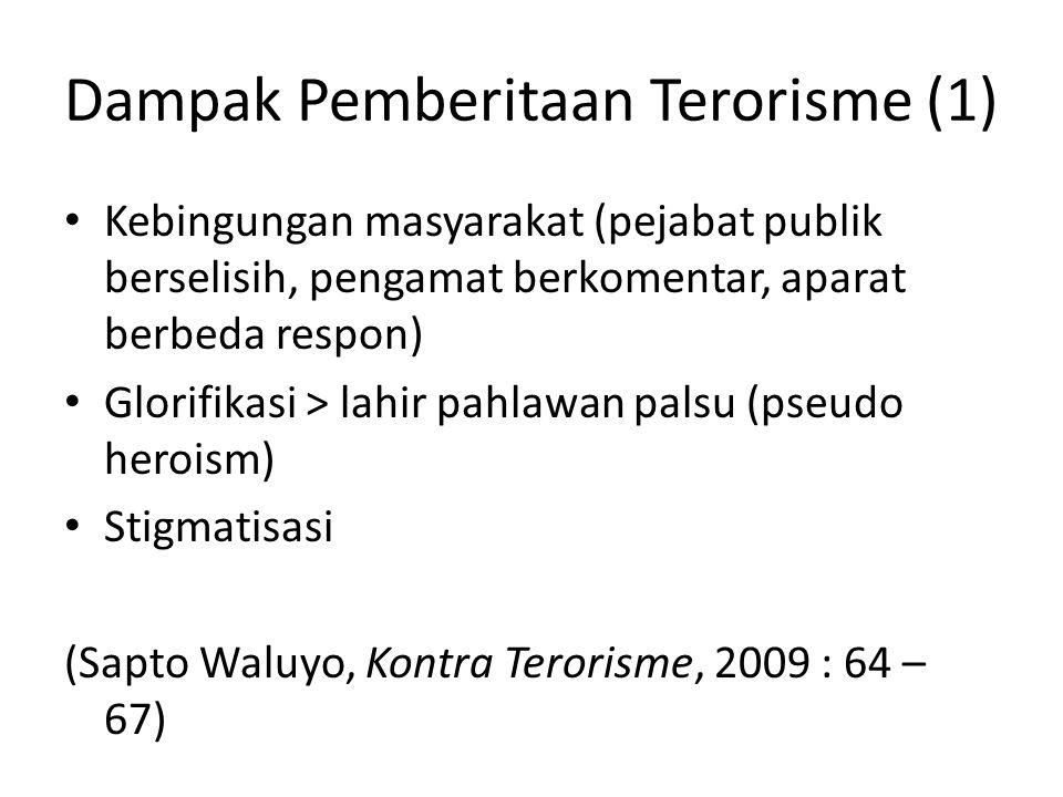 Dampak Pemberitaan Terorisme (2) (Wawan Purwanto, Satu Dasawarsa Terorisme di Indonesia, 2012 : 203 - 220) • Media massa terlalu responsif dan agresif, namun seringkali kurang akurat • Terjebak glorifikasi • Ketidakjelasan paradigma pemberitaan (studi kasus di US, Fox News lebih angkat sisi kontra terorisme, sementar NBC lebih mengangkat sisi korban terorisme – Andi Widjajanto)