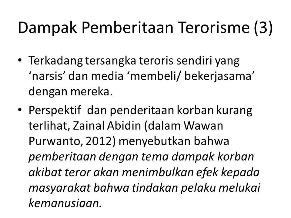 Dampak Pemberitaan Terorisme (4) • Ekspos kekerasan secara berlebihan, menimbulkan ketakutan kepada masyarakat • Karena sisi korban kurang diangkat, maka pemberitaan ttg terorisme seringkali memupus rasa kemanusiaan.