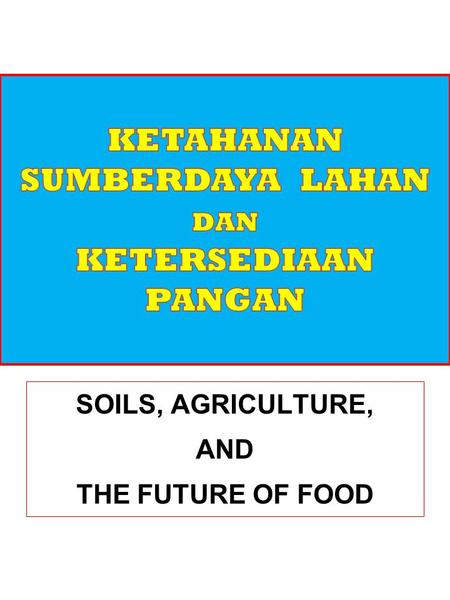 SOILS, AGRICULTURE, AND THE FUTURE OF FOOD. SUMBERDAYA LAHAN DAN KEMANUSIAAN Sumber: Diunduh dari: