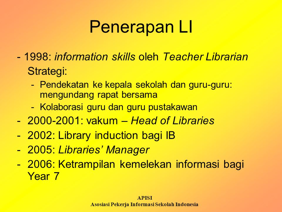 APISI Asosiasi Pekerja Informasi Sekolah Indonesia Implementation Year 7 Orientation Library Induction (2002) Curriculum Enchancement Day 2006 and 2007 * What happen after that in the high school is less well organised Libraries Manager 2005