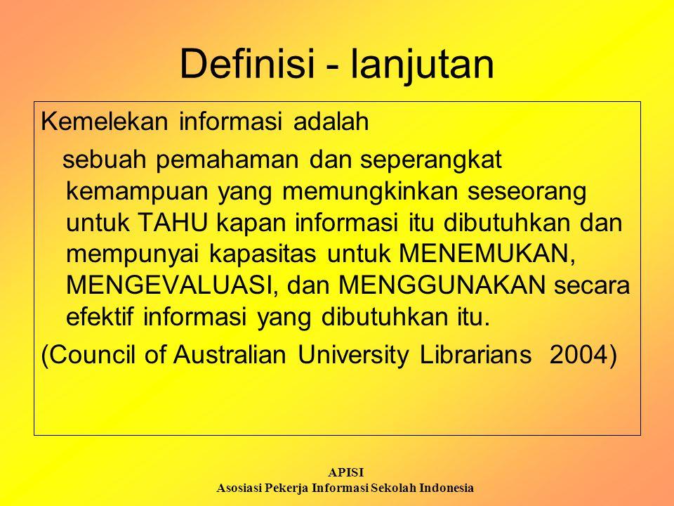 APISI Asosiasi Pekerja Informasi Sekolah Indonesia Definisi - lanjutan Di Amerika dan Australia: Untuk menjadi melek informasi, seseorang harus dapat mengenali KAPAN informasi itu diperlukan dan memiliki kemampuan untuk MENEMUKAN, MENGEVALUASI, dan MEMANFAATKAN secara efektif informasi yang dibutuhkan tersebut.