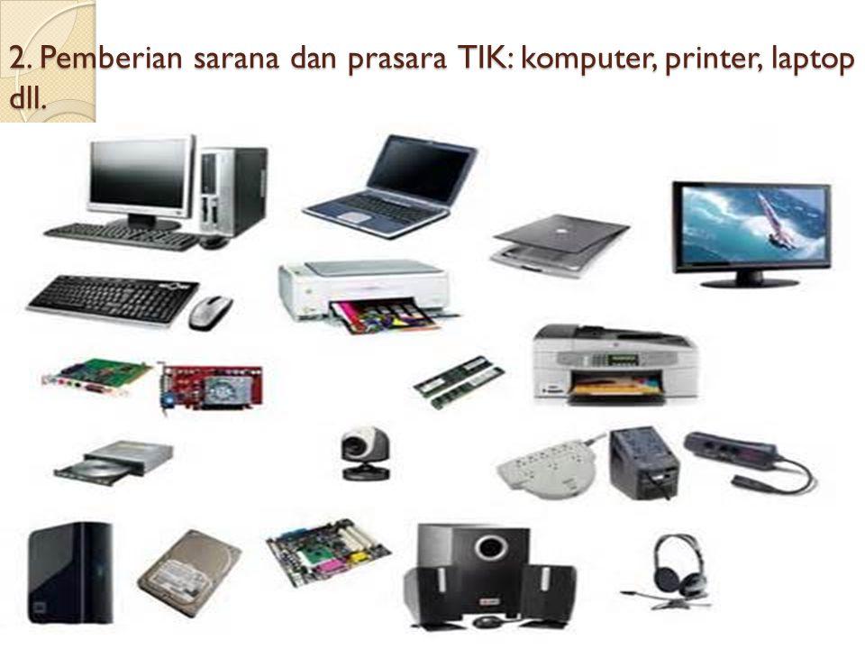 2. Pemberian sarana dan prasara TIK: komputer, printer, laptop dll.