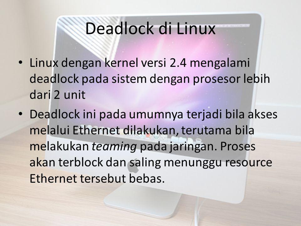 Deadlock Linux Beberapa kasus deadlock juga terjadi ketika OS Linux dijalankan dari kondisi sleep, proses yang mengakses USB device akan mengalami deadlock Hal ini disebabkan fungsi scheduler pada kernel yang digunakan tidak menyimpan state sebelum sleep, sehingga ketika kernel dijalankan kembali, Proses-proses yang mengakses USB device tersebut menunggu giliran mengakses, sementara scheduler belum menjadwalkan masing-masing proses.