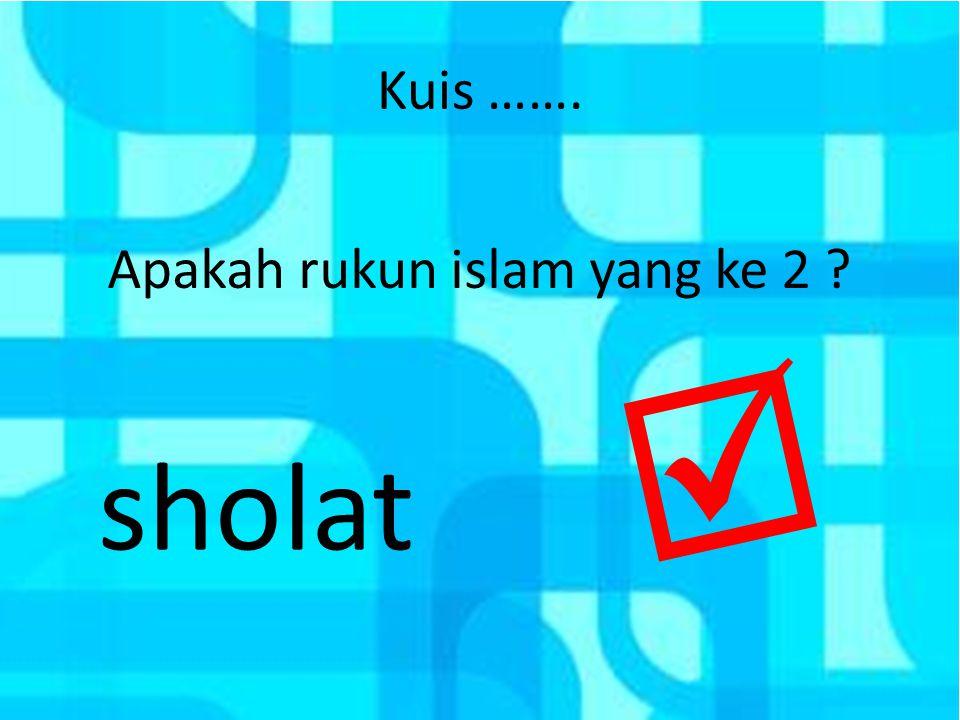 Kuis ……. Apakah rukun islam yang ke 2 ? sholat 