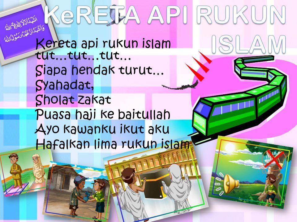 Kereta api rukun islam tut…tut…tut… Siapa hendak turut… Syahadat, Sholat zakat Puasa haji ke baitullah Ayo kawanku ikut aku Hafalkan lima rukun islam