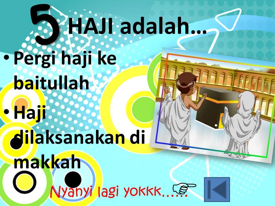 HAJI adalah… Pergi haji ke baitullah Haji dilaksanakan di makkah 5 Nyanyi lagi yokkk…… 
