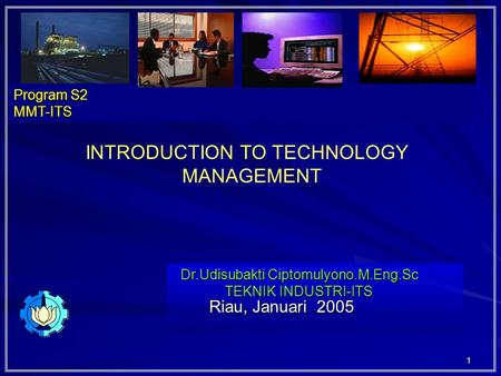 1 Riau, Januari 2005 Riau, Januari 2005 Dr.Udisubakti Ciptomulyono.M.Eng.Sc TEKNIK INDUSTRI-ITS Program S2 MMT-ITS INTRODUCTION TO TECHNOLOGY MANAGEMENT.