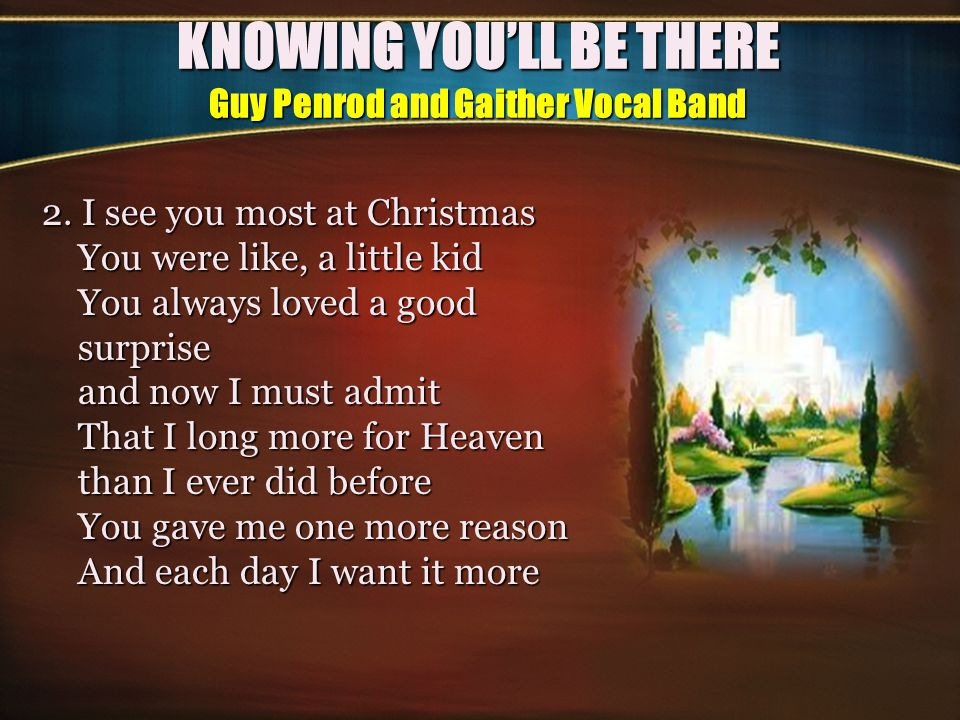 KNOWING YOU'LL BE THERE Guy Penrod and Gaither Vocal Band CHORUS:CHORUS: Knowing we can spend a lifetime Reminiscing on the past Knowing I will see your face again Where tender moments last It makes me want to go there Knowing I won t be alone Knowing you ll be there makes it easy to go home