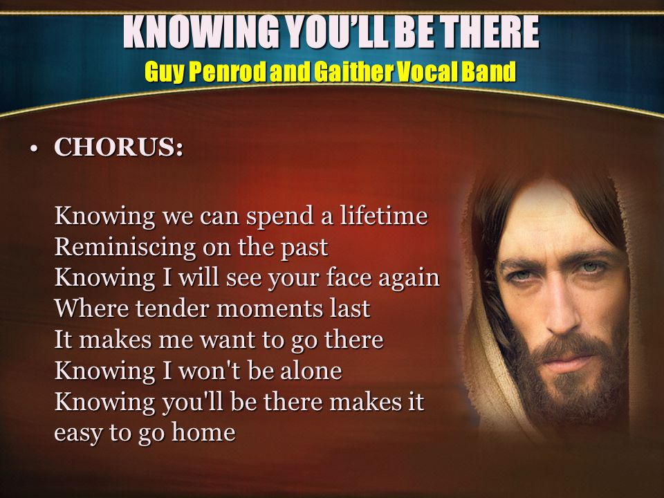 KNOWING YOU'LL BE THERE Guy Penrod and Gaither Vocal Band 3.