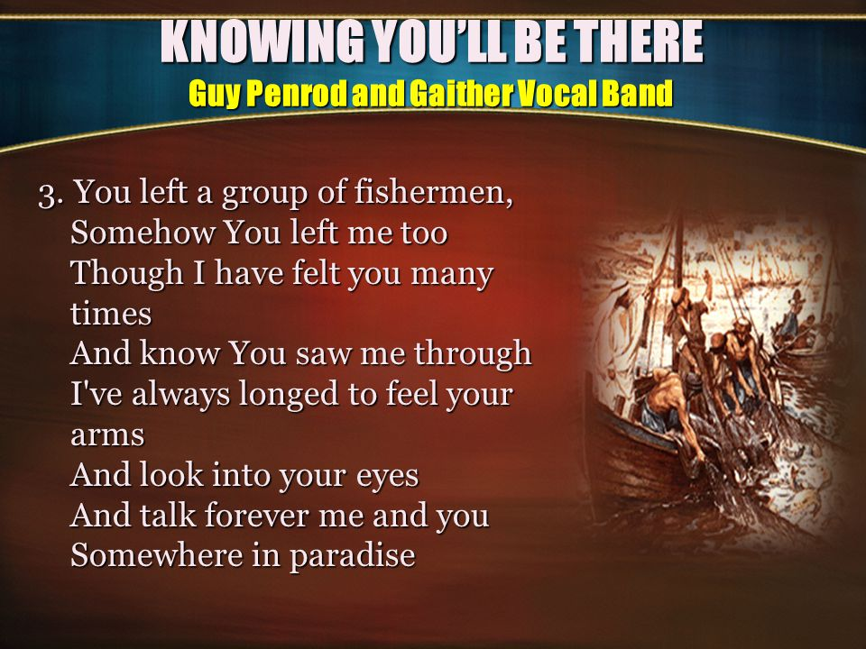 KNOWING YOU'LL BE THERE Guy Penrod and Gaither Vocal Band CHORUS (2x)CHORUS (2x) Knowing we can spend a lifetime Reminiscing on the past Knowing I will see your face again Where tender moments last It makes me want to go there Knowing I won t be alone Knowing you ll be there makes it easy to go home ENDING: Knowing you ll be there makes it easy to go home