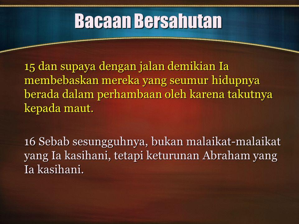 Bacaan Bersahutan 17 Itulah sebabnya, maka dalam segala hal Ia harus disamakan dengan saudara-saudara-Nya, supaya Ia menjadi Imam Besar yang menaruh belas kasihan dan yang setia kepada Allah untuk mendamaikan dosa seluruh bangsa.