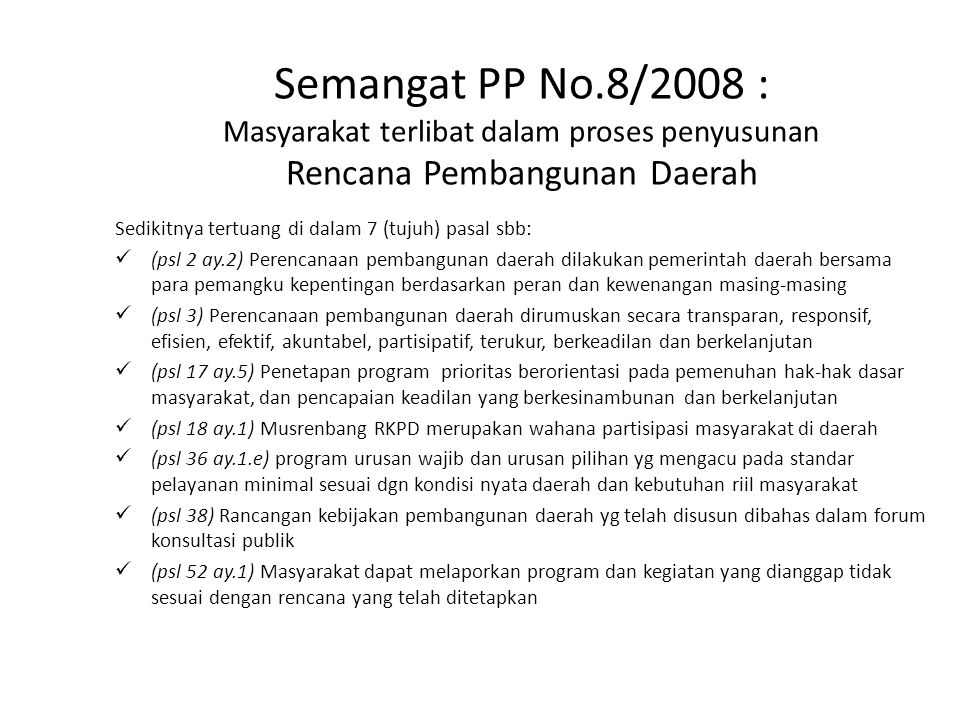 Renja SKPD dan RKP-Desa Penyusunan Renja SKPD (PP No.8/2008) Musrenbang Desa (SEB Bappenas-Depdagri 2007 sbg wujud pelaksanaan PP No.8/2008 psl 20) Pasal 17 ayat (3): Kepala Bappeda mengkoordinasikan penyusunan rancangan RKPD menggunakan Rancangan Renja SKPD dengan Kepala SKPD Pasal 27 ayat (2): Rancangan Renja SKPD disusun dgn mengacu pada rancangan awal RKPD, Renstra SKPD, hasil evaluasi pelaksanaan program dan kegiatan periode sebelumnya, masalah yang dihadapi, dan usulan program serta kegiatan yang berasal dari masyarakat Hasil Musrenbang Desa terdiri dari: a)Daftar kegiatan prioritas yg akan dilaksanakan sendiri oleh Desa yg akan dibiayai dari APBDesa, serta swadaya gotong-royong masyarakat desa b)Daftar kegiatan prioritas yg akan diusulkan ke Kecamatan untuk dibiayai melalui APBD Kab/Kota dan APBD Propinsi c)Daftar nama anggota delegasi yg akan membahas hasil Musrenbang Desa pada Musrenbang Kecamatan Implikasinya: RKP-Desa diakomodasi di dalam Renja SKPD Persoalannya: Bagaimana mekanisme pengakomodasiannya