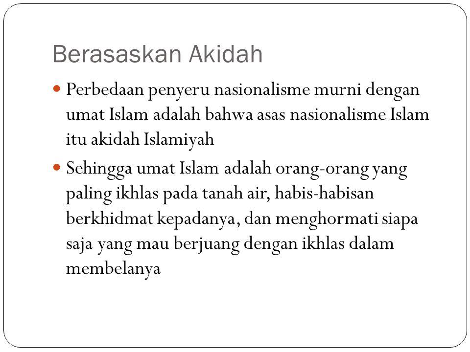 Tidak Sebatas Indonesia Mereka berjuang untuk indonesia karena Indonesia adalah bumi Islam dan mayoritas penduduknya adalah umat Islam Perasaan kita bukan hanya sebatas untuk Indonesia, tapi juga untuk seluruh bumi Islam dan tanah air Islam Ini berbeda dengan penyeru nasionalisme murni yang berhenti hanya sebatas negaranya saja Pembelaan negara yang mereka lakukan juga karena ikut- ikutan, meraih popularitas, mengejar prestise, atau kepentingan lainnya