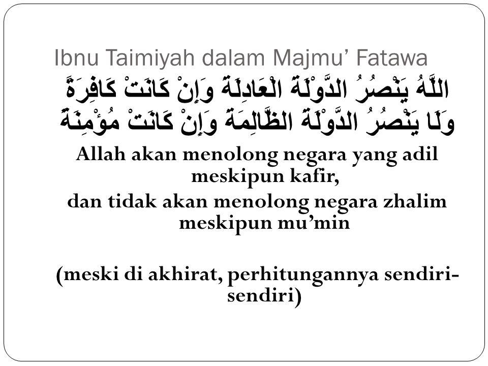 إنَّ اللَّهَ يُقِيمُ الدَّوْلَةَ الْعَادِلَةَ وَإِنْ كَانَتْ كَافِرَةً ؛ وَلَا يُقِيمُ الظَّالِمَةَ وَإِنْ كَانَتْ مُسْلِمَةً Sesungguhnya Allah akan menegakkan negara yang adil meskipun dia kafir; dan tidak akan menegakkan (negara) zhalim meskipun dia muslim