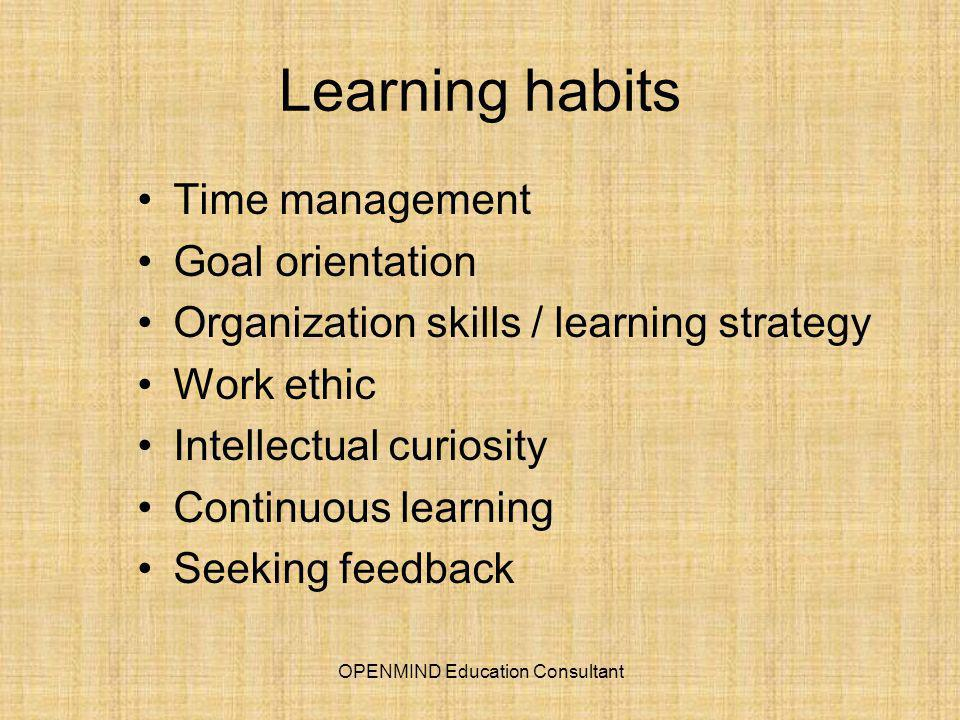 Learning habits Time management Goal orientation Organization skills / learning strategy Work ethic Intellectual curiosity Continuous learning Seeking feedback OPENMIND Education Consultant