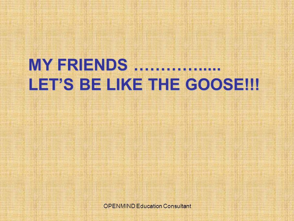 MY FRIENDS …………..... LET'S BE LIKE THE GOOSE!!! OPENMIND Education Consultant