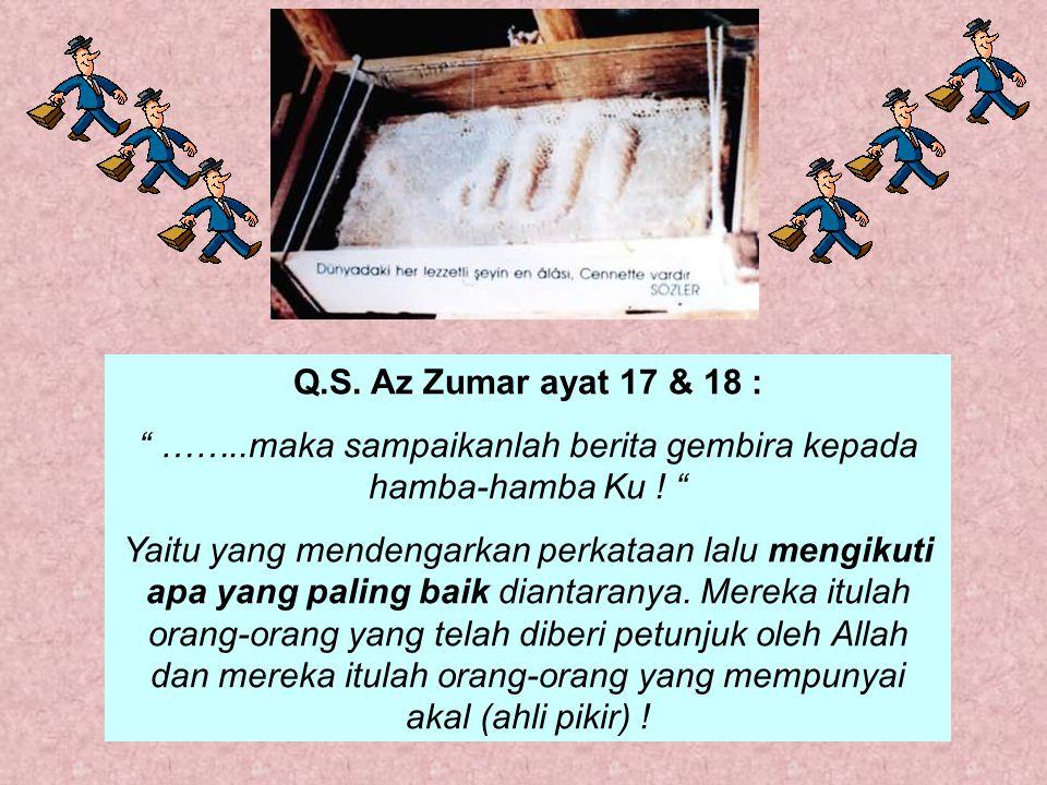 Q.S.Az Zumar ayat 17 & 18 : ……..maka sampaikanlah berita gembira kepada hamba-hamba Ku .