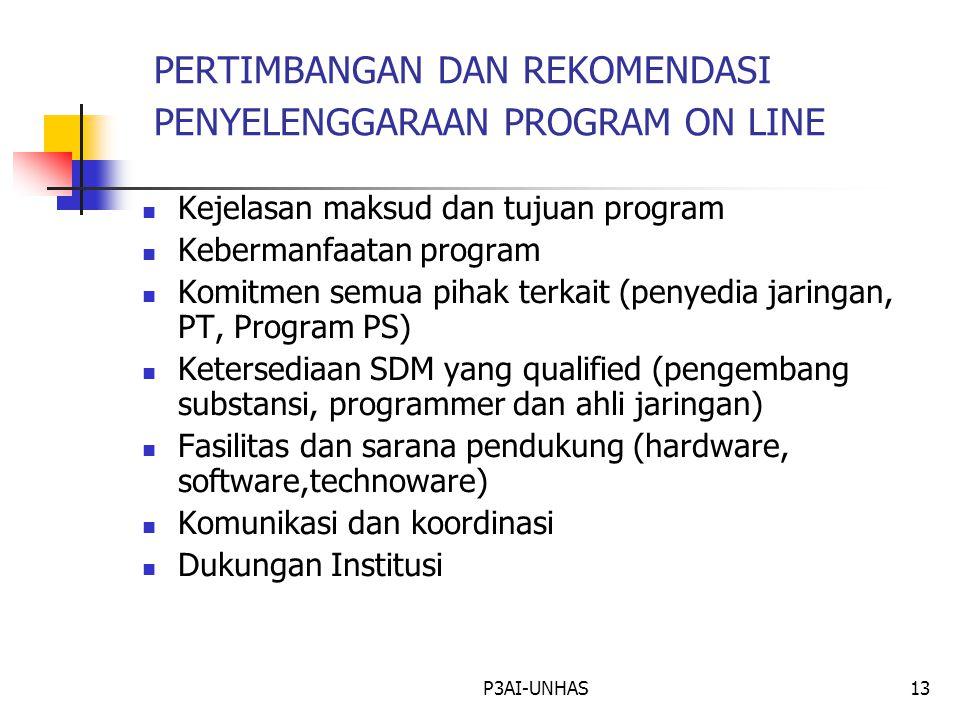 P3AI-UNHAS13 PERTIMBANGAN DAN REKOMENDASI PENYELENGGARAAN PROGRAM ON LINE Kejelasan maksud dan tujuan program Kebermanfaatan program Komitmen semua pihak terkait (penyedia jaringan, PT, Program PS) Ketersediaan SDM yang qualified (pengembang substansi, programmer dan ahli jaringan) Fasilitas dan sarana pendukung (hardware, software,technoware) Komunikasi dan koordinasi Dukungan Institusi