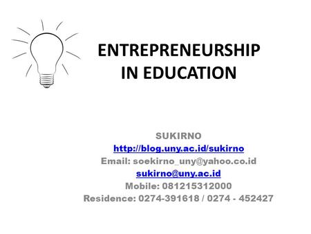 ENTREPRENEURSHIP IN EDUCATION SUKIRNO     Mobile: 081215312000 Residence: 0274-391618.