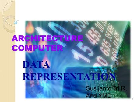 ARCHITECTURE COMPUTER DATA REPRESENTATION 1 Susijanto Tri R. And YMD.