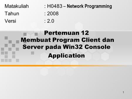 1 Pertemuan 12 Membuat Program Client dan Server pada Win32 Console Application Matakuliah: H0483 – Network Programming Tahun: 2008 Versi: 2.0.