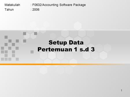 1 Setup Data Pertemuan 1 s.d 3 Matakuliah: F0632/Accounting Software Package Tahun: 2006.