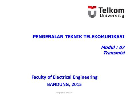 PENGENALAN TEKNIK TELEKOMUNIKASI Modul : 07 Transmisi Faculty of Electrical Engineering BANDUNG, 2015 PengTekTel-Modul:7.