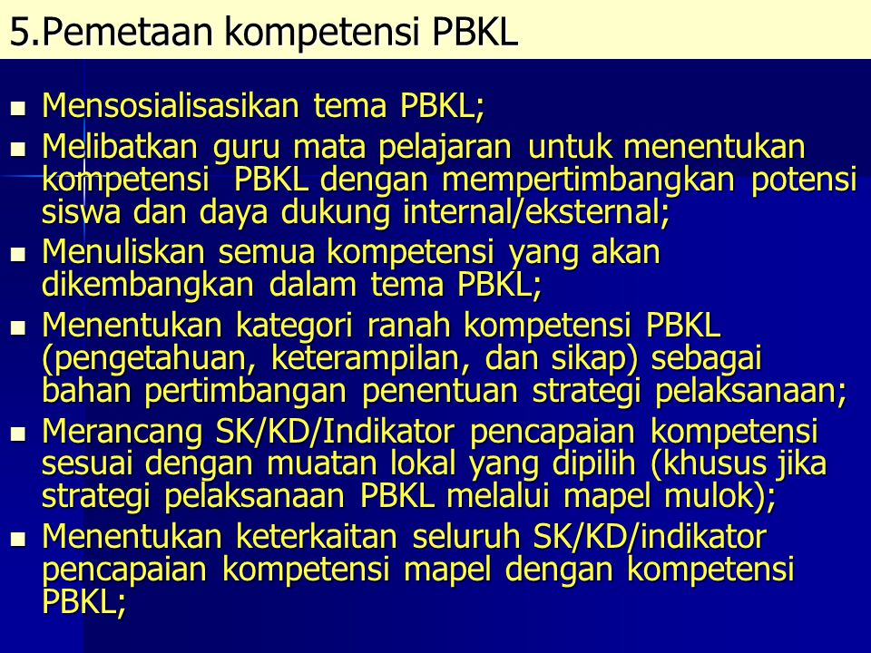 Memetakan kompetensi PBKL dalam diskripsi SK/KD dan indikator pencapaian setiap mapel melalui 3 (tiga) alternatif: Memetakan kompetensi PBKL dalam diskripsi SK/KD dan indikator pencapaian setiap mapel melalui 3 (tiga) alternatif: 1) Menggunakan SK/KD yang ada untuk dikembangkan menjadi indikator kompetensi PBKL; menjadi indikator kompetensi PBKL; 2) Menyisipkan substansi PBKL pada KD yang sudah ada; 3) Menambah KD baru diantara KD yang sudah ada.