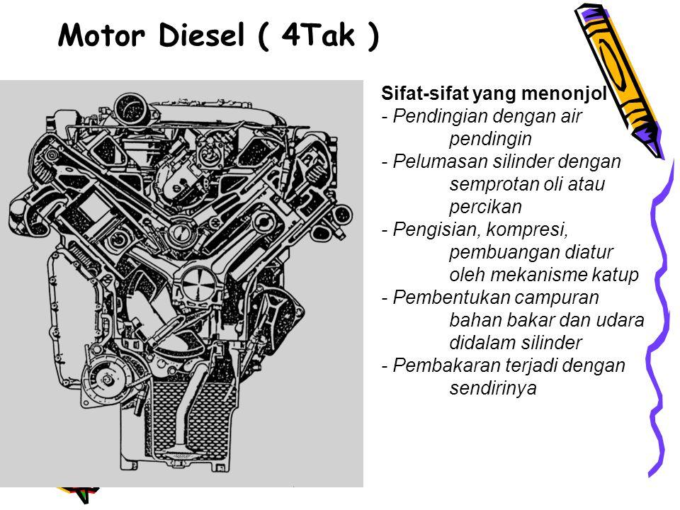 Motor Diesel ( 4Tak ) Sifat-sifat yang menonjol - Pendingian dengan air pendingin - Pelumasan silinder dengan semprotan oli atau percikan - Pengisian, kompresi, pembuangan diatur oleh mekanisme katup - Pembentukan campuran bahan bakar dan udara didalam silinder - Pembakaran terjadi dengan sendirinya