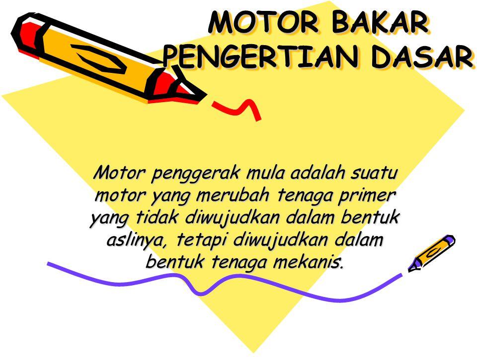 MOTOR BAKAR PENGERTIAN DASAR Motor penggerak mula adalah suatu motor yang merubah tenaga primer yang tidak diwujudkan dalam bentuk aslinya, tetapi diwujudkan dalam bentuk tenaga mekanis.