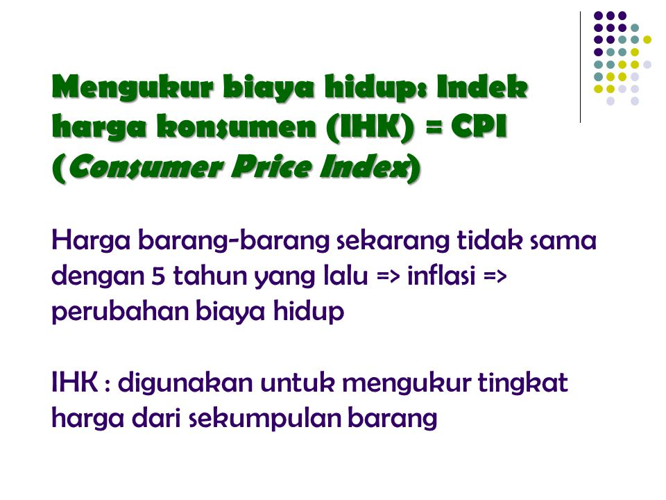 GDP mengubah jumlah berbagai barang dan jasa menjadi sebuah angka tunggal yg mengukur nilai produksi CPI mengubah harga berbagai barang dan jasa menjadi sebuah indeks tunggal yg mengukur seluruh tk.
