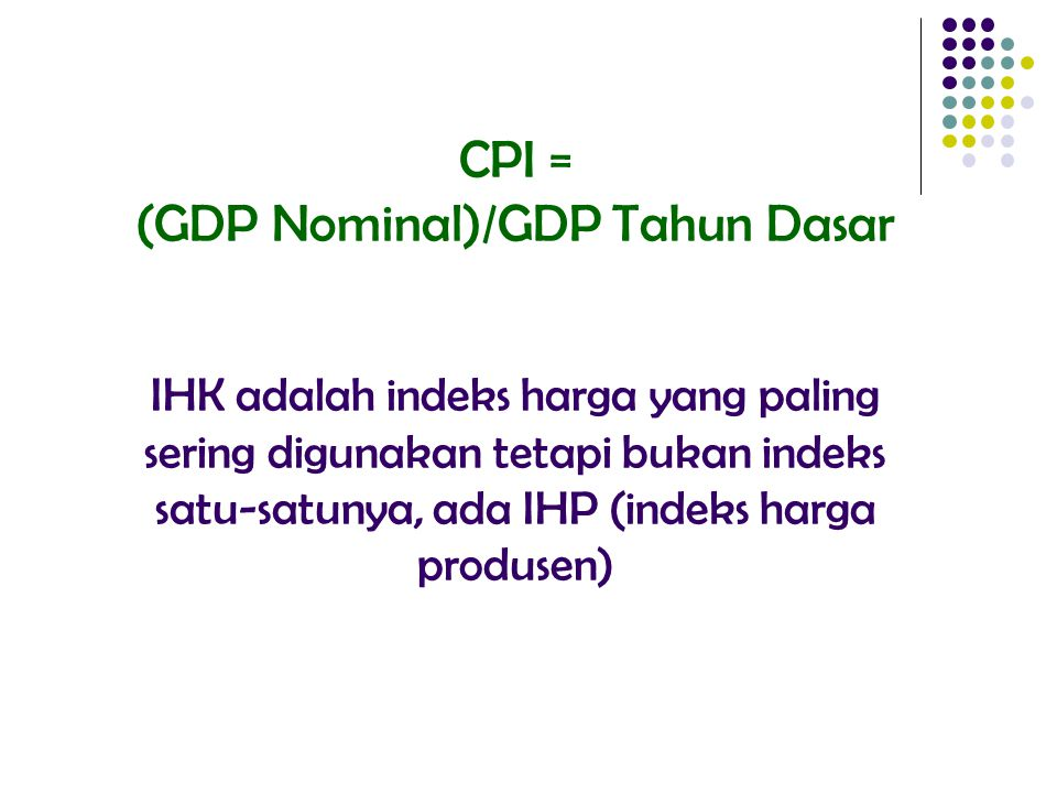 DEFLATOR GDP CPI 1 Mengukur harga seluruh brg & jasa yg diproduksi Hanya mengukur harga brg & jasa yg dibeli konsumen 2 Hanya mencakup brg & jasa yg diproduksi domestik Mencakup semua brg & jasa yg dibeli (dom/impor) 3 Menggunakan timbangan tdk tetap Menggunakan timbangan tetap thdp brg berbeda CPI Vs Deflator GDP