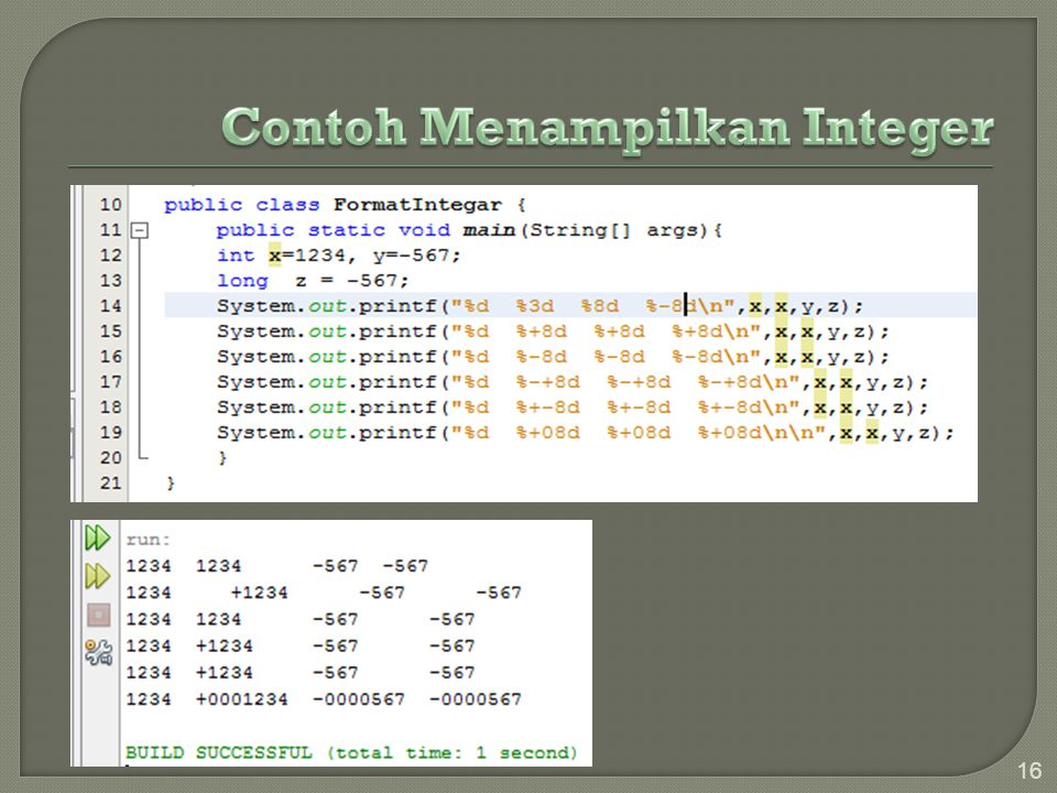17 Kode FormatKeterangan %x , %X Menampilkan nilai unsigned integer terformat hexadesimal %nx , %nX Menampilkan format hexadesimal lebar n kolom rata kanan %0nx , %0nX Menampilkan format hexadesimal lebar n kolom rata kanan dg blank di depan diganti 0.