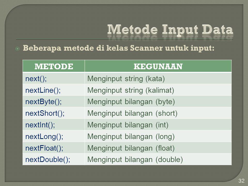  Beberapa metode di kelas Scanner untuk input: 33 MethodKegunaan next();Menginput string (kata) nextLine();Menginput string (kalimat) nextByte();Menginput bilangan (byte) nextShort();Menginput bilangan (short) nextInt();Menginput bilangan (int) nextLong();Menginput bilangan (long) nextFloat();Menginput bilangan (float) nextDouble();Menginput bilangan (double)