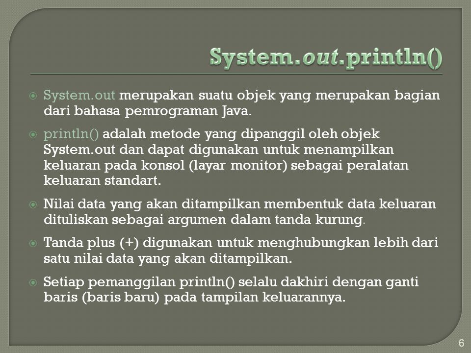  Contoh Penggunaan System.out.println(): System.out.println( Bahasa Pemrograman Java ); System.out.println( Penerbit: + UB-Press ); Tampilan Keluarannya: Bahasa Pemrograman Java Penerbit: UB-Press System.out.println( 15 + 3 = + (15+3)+ \n + 15 - 3 = + (15-3) + \n + 15 x 3 = +(15*3)); Tampilan Keluarannya: 15 + 3 = 18 15 - 3 = 12 15 x 3 = 45 7