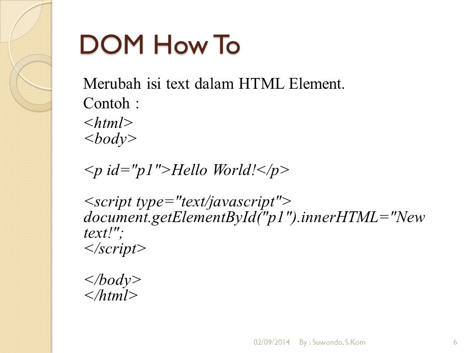 DOM How To Menggunakan Object Style Contoh : function ChangeBackground() { document.body.style.backgroundColor= lavender ; } 02/09/2014By : Suwondo, S.Kom7