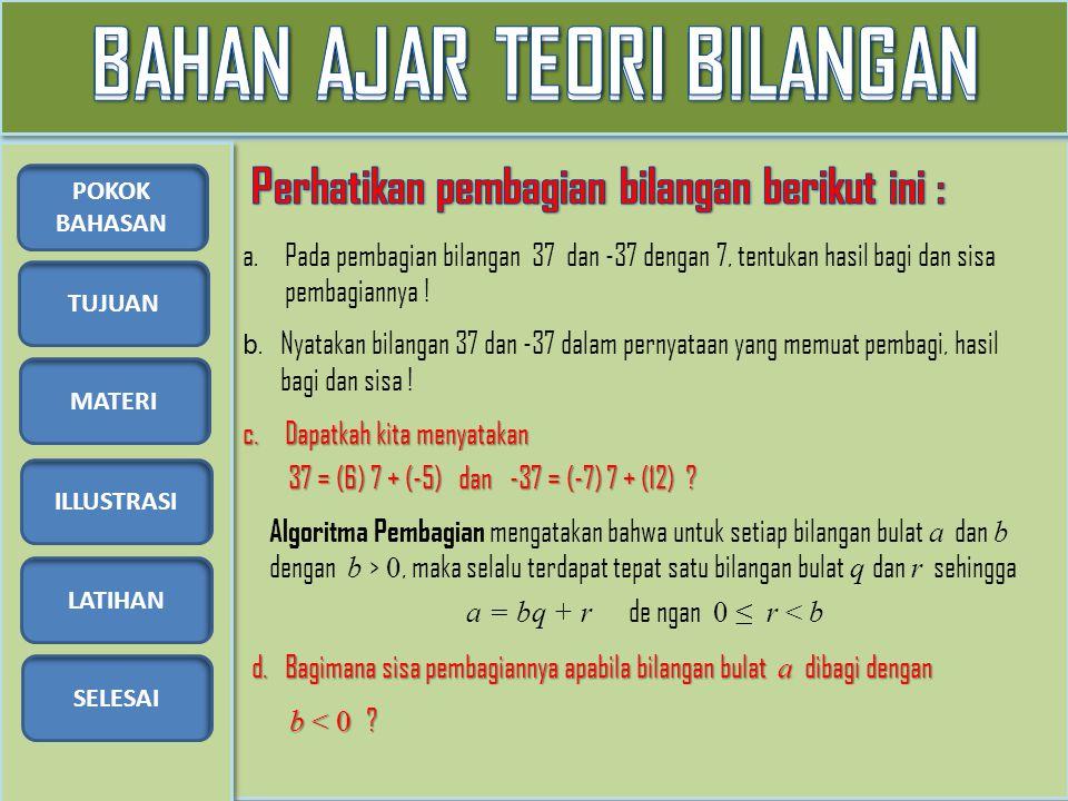 TUJUAN MATERI ILLUSTRASI LATIHAN SELESAI POKOK BAHASAN Illustrasi 1: Gunakan algoritma pembagian untuk menyatakan himpunan bilangan bulat ke dalam 2 partisi Illustrasi 2: Perlihatkan bahwa bilangan bulat kuadrat sempurna memiliki bentuk 4k atau 4k + 1 Illustrasi 4: Untuk a bilangan bulat, perlihatkan bahwa bilangan berikut merupakan bilangan bulat Illustrasi 3: Bilangan 13 berbentuk 4k + 1 tetapi 13 bukan bilangan kuadrat sempurna.